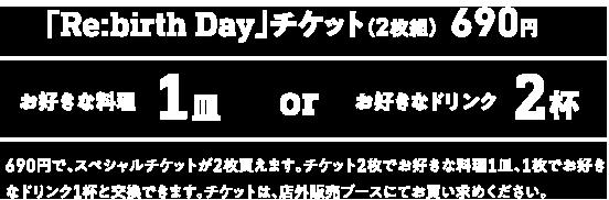 「Re:birth Day」チケット(2枚組)690円 お好きな料理 1皿 or お好きなドリンク 2杯 690円で、スペシャルチケットが2枚買えます。チケット2枚でお好きな料理1皿、1枚でお好きなドリンク1杯と交換できます。チケットは、店外販売ブースにてお買い求めください。
