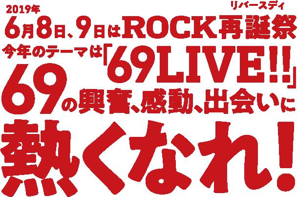 2019年6月8日、9日はROCK再誕祭(リバースディ)今年のテーマは「69LIVE!!」69の興奮、感動、出会いに熱くなれ!