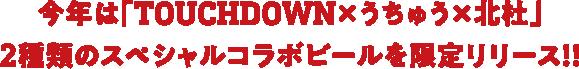 今年は「TOUCHDOWN×うちゅう×北杜」2種類のスペシャルコラボビールを限定リリース!!