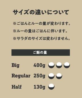 サイズの違いについて Big - 400g, Regular - 250g, Half - 130g ※ごはんとルーのサイズが変わります。 ※ルーの量はごはんに伴います。 ※サラダのサイズは変わりません。